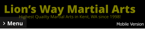 Lion's Way Martial Arts Highest Quailty Martial Arts in Kent, WA since 1998! Menu Mobile Version